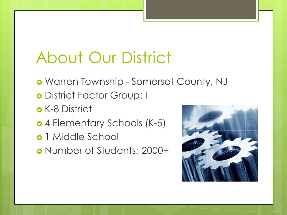 About Our District Warren Township - Somerset County, NJ District Factor Group: I K-8 District 4 Elementary Schools (K-5) 1 Middle School Number of Students: 2000+