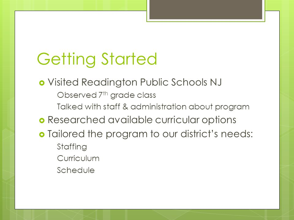 Getting Started Visited Readington Public Schools NJ Observed 7 th grade class Talked with staff & administration about program Researched available curricular options Tailored the program to our districts needs: Staffing Curriculum Schedule