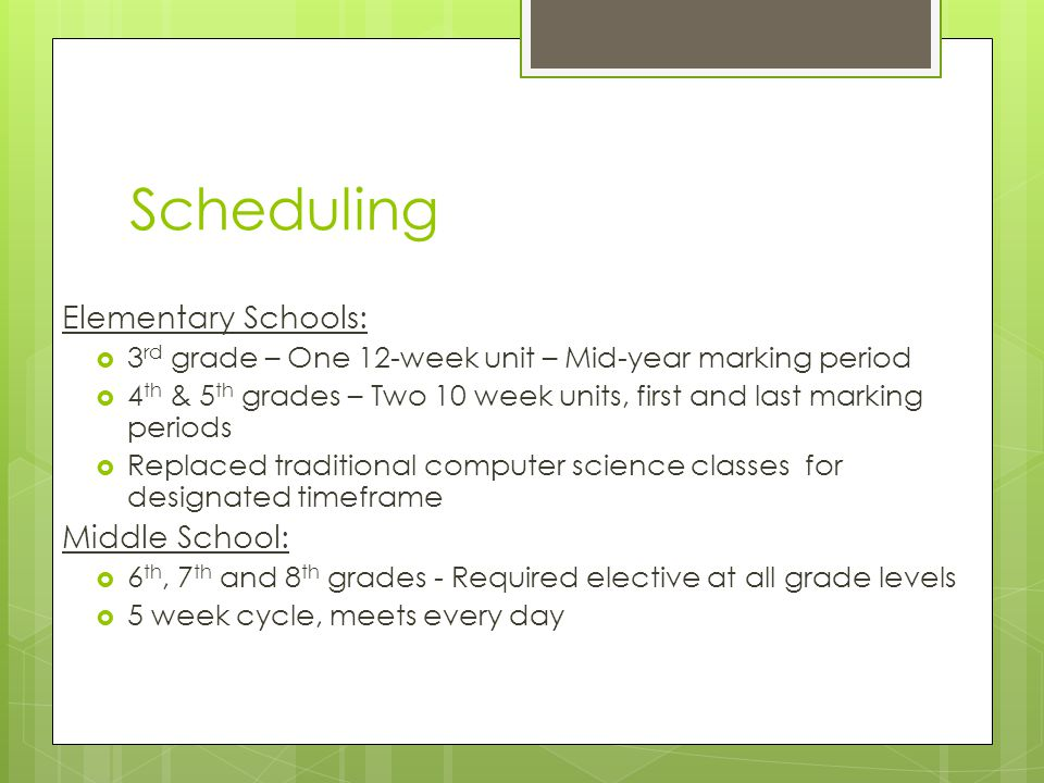Scheduling Elementary Schools: 3 rd grade – One 12-week unit – Mid-year marking period 4 th & 5 th grades – Two 10 week units, first and last marking periods Replaced traditional computer science classes for designated timeframe Middle School: 6 th, 7 th and 8 th grades - Required elective at all grade levels 5 week cycle, meets every day