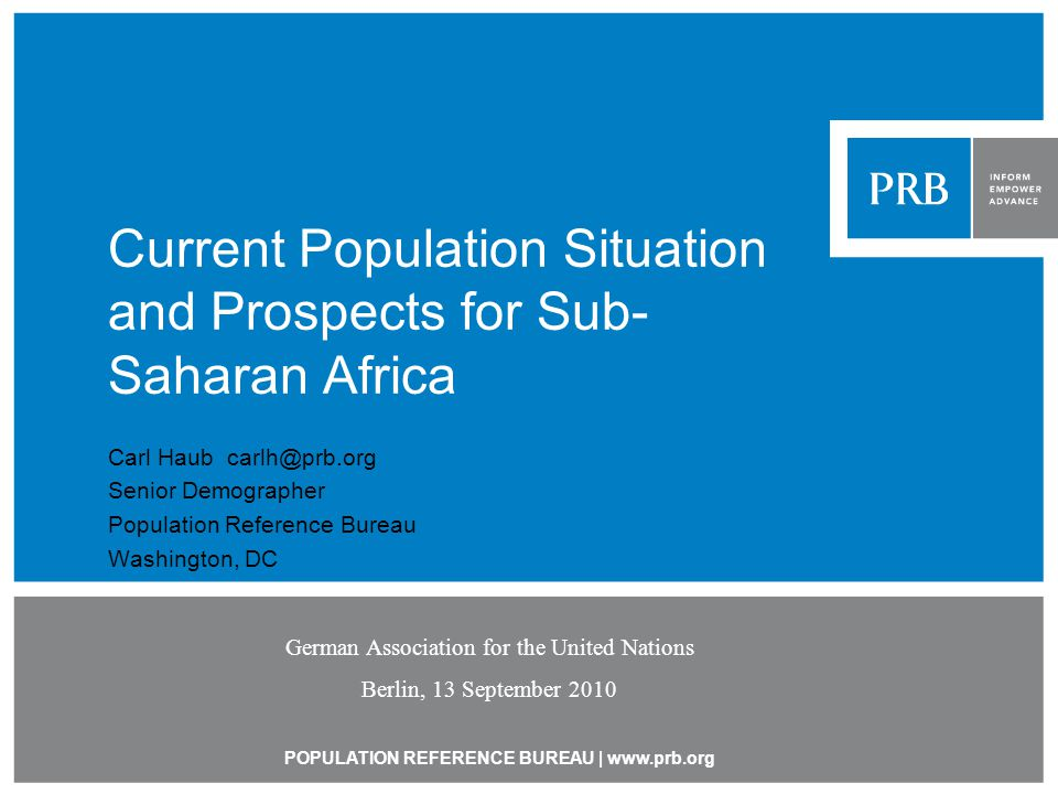 POPULATION REFERENCE BUREAU | www.prb.org Current Population Situation and Prospects for Sub- Saharan Africa Carl Haub carlh@prb.org Senior Demographer Population Reference Bureau Washington, DC German Association for the United Nations Berlin, 13 September 2010