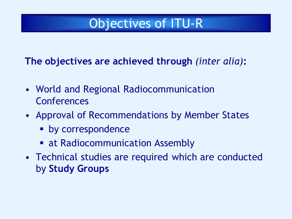 Objectives of ITU-R The objectives are achieved through (inter alia): World and Regional Radiocommunication Conferences Approval of Recommendations by