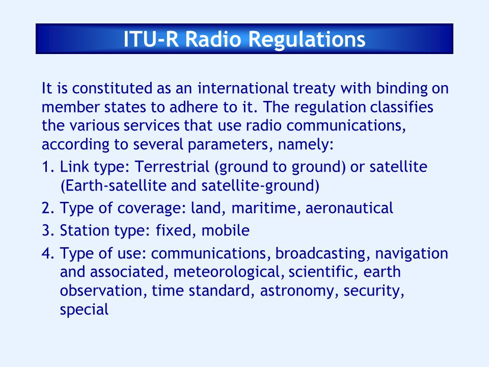 ITU-R Radio Regulations It is constituted as an international treaty with binding on member states to adhere to it. The regulation classifies the vari