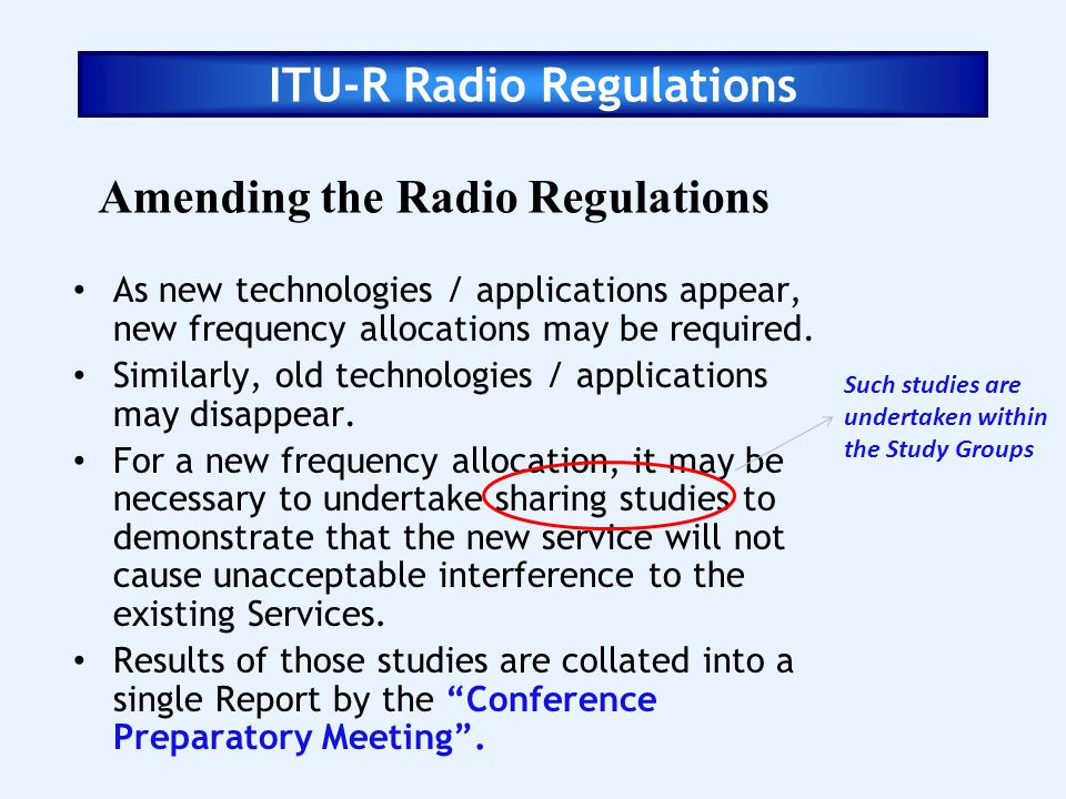 ITU-R Radio Regulations Amending the Radio Regulations As new technologies / applications appear, new frequency allocations may be required. Similarly
