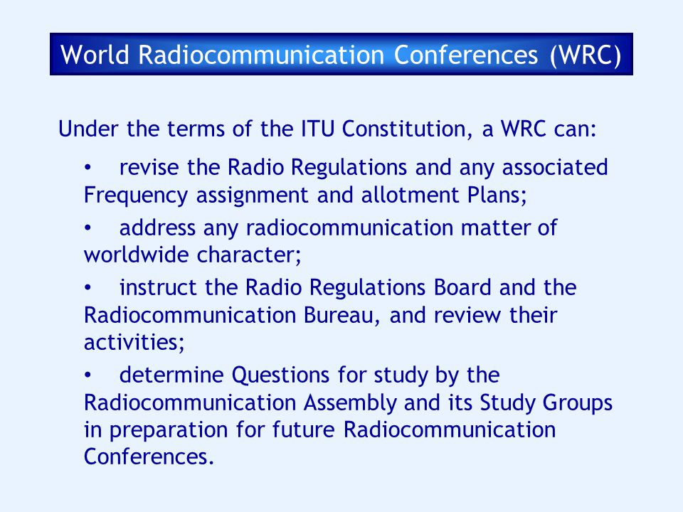 Under the terms of the ITU Constitution, a WRC can: revise the Radio Regulations and any associated Frequency assignment and allotment Plans; address