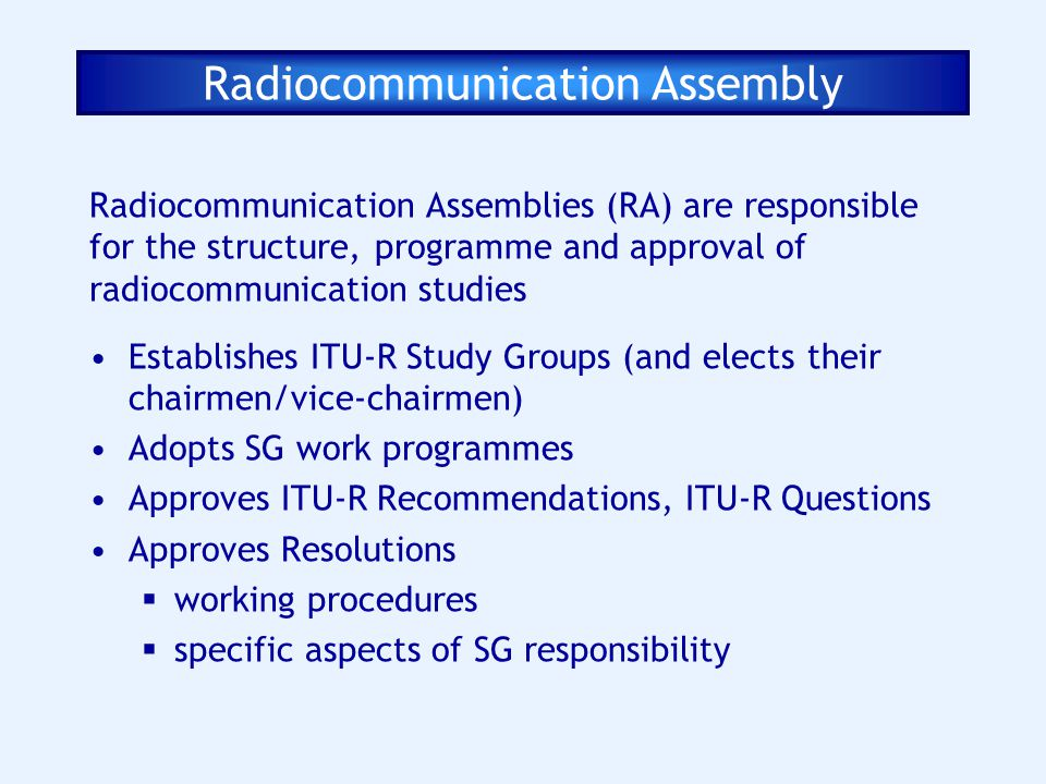 Radiocommunication Assembly Radiocommunication Assemblies (RA) are responsible for the structure, programme and approval of radiocommunication studies