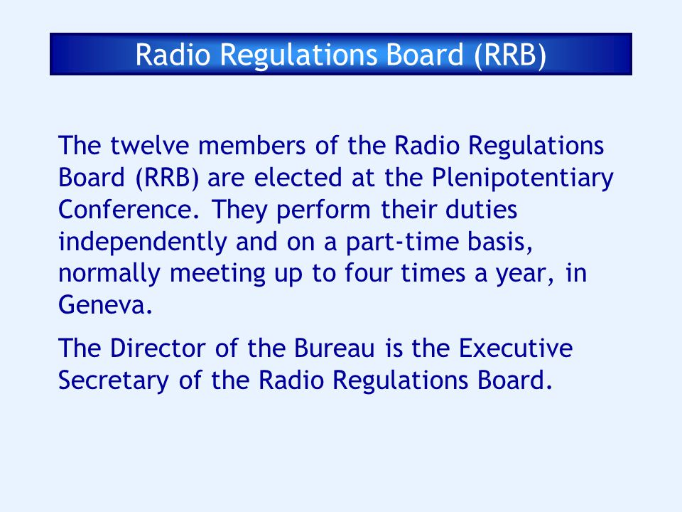 Radio Regulations Board (RRB) The twelve members of the Radio Regulations Board (RRB) are elected at the Plenipotentiary Conference. They perform thei