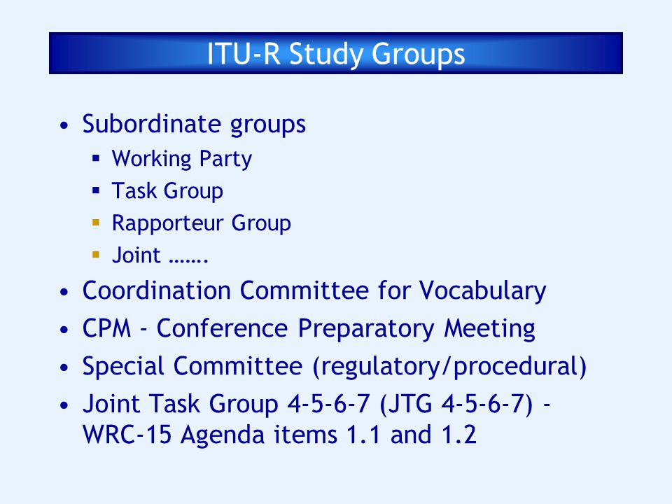 Subordinate groups Working Party Task Group Rapporteur Group Joint ……. Coordination Committee for Vocabulary CPM - Conference Preparatory Meeting Spec