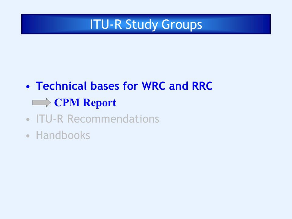ITU-R Study Groups Technical bases for WRC and RRC CPM Report ITU-R Recommendations Handbooks