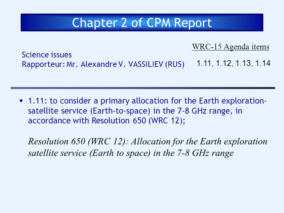Chapter 2 of CPM Report Science issues Rapporteur: Mr. Alexandre V. VASSILIEV (RUS) WRC-15 Agenda items 1.11, 1.12, 1.13, 1.14 1.11: to consider a pri