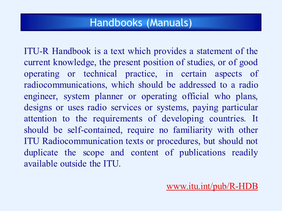 Handbooks (Manuals) ITU-R Handbook is a text which provides a statement of the current knowledge, the present position of studies, or of good operatin