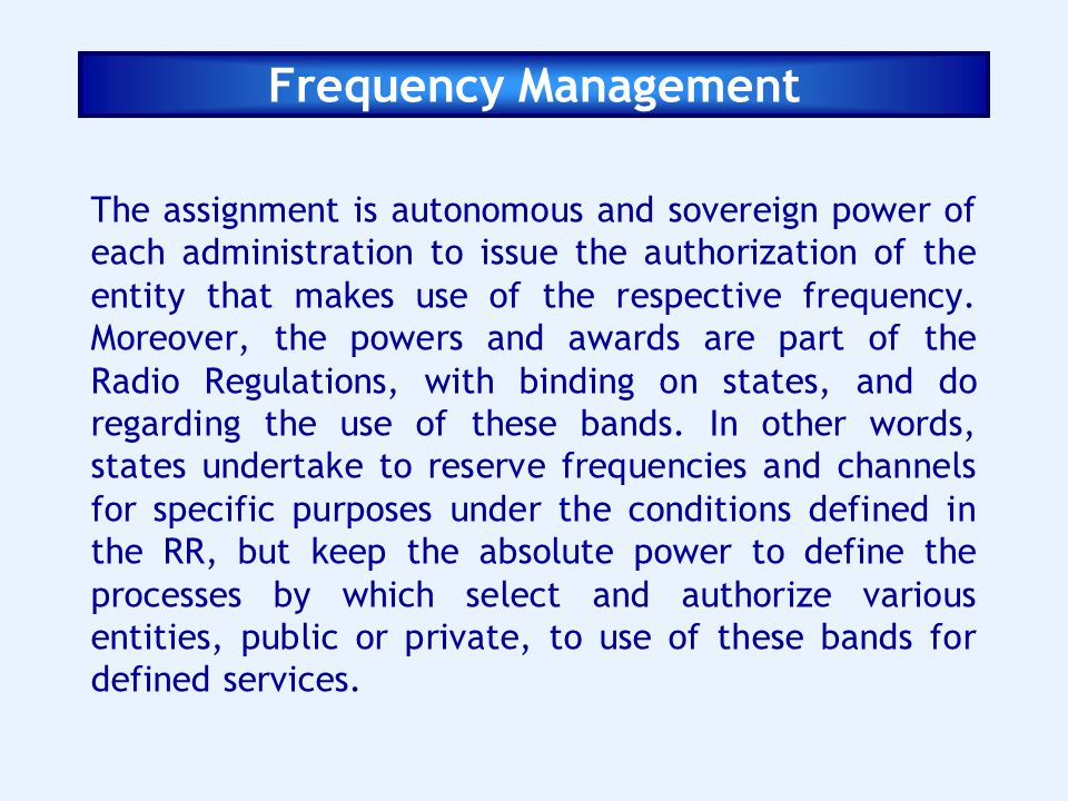 Frequency Management The assignment is autonomous and sovereign power of each administration to issue the authorization of the entity that makes use o