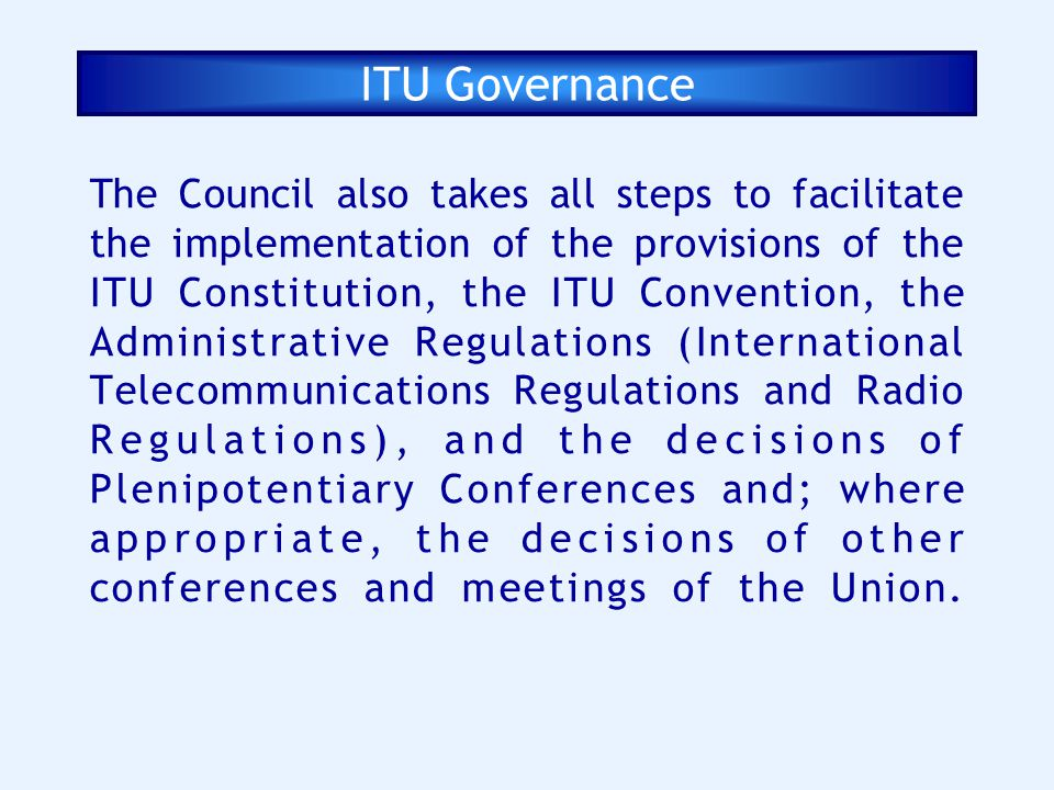 ITU Governance The Council also takes all steps to facilitate the implementation of the provisions of the ITU Constitution, the ITU Convention, the Ad