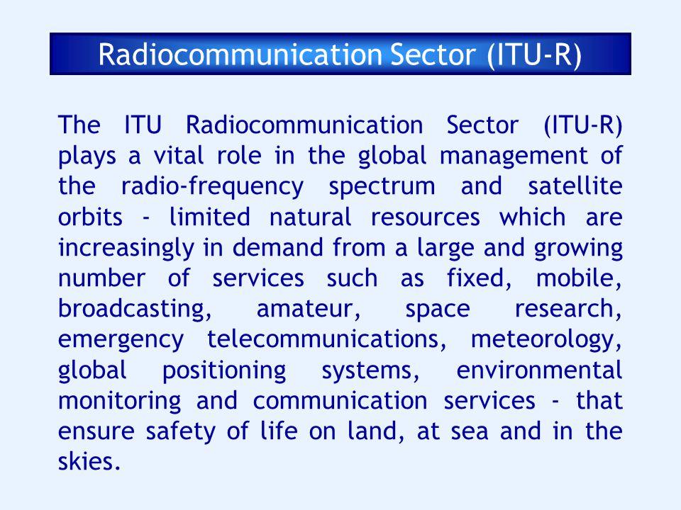 Radiocommunication Sector (ITU-R) The ITU Radiocommunication Sector (ITU-R) plays a vital role in the global management of the radio-frequency spectru