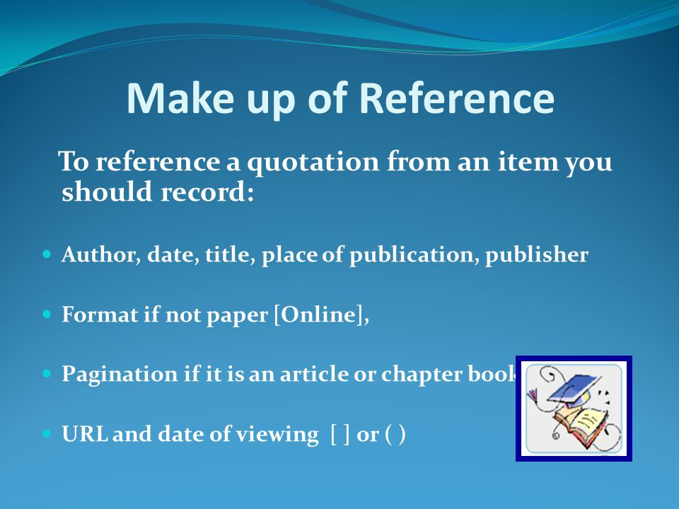 Make up of Reference To reference a quotation from an item you should record: Author, date, title, place of publication, publisher Format if not paper [Online], Pagination if it is an article or chapter book URL and date of viewing [ ] or ( )