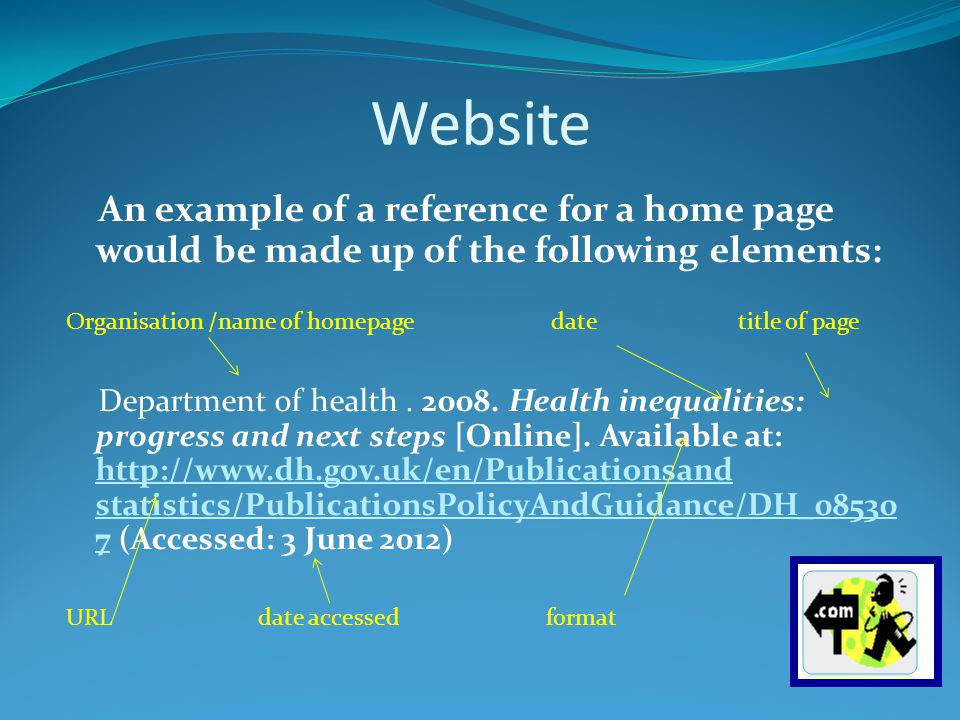 Website An example of a reference for a home page would be made up of the following elements: Organisation /name of homepage date title of page Department of health.