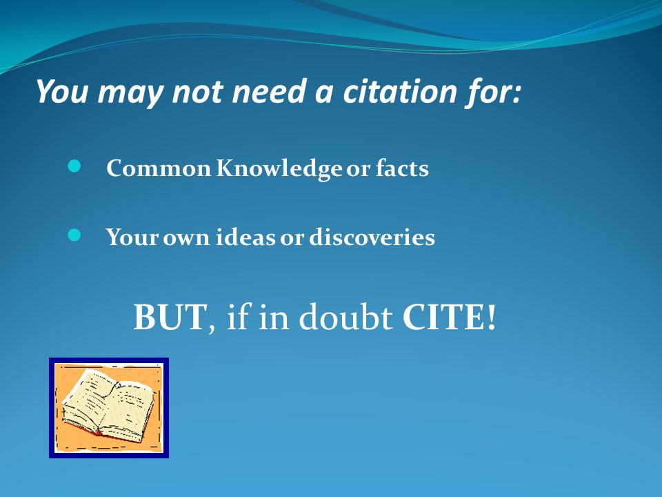 You may not need a citation for: Common Knowledge or facts Your own ideas or discoveries BUT, if in doubt CITE!