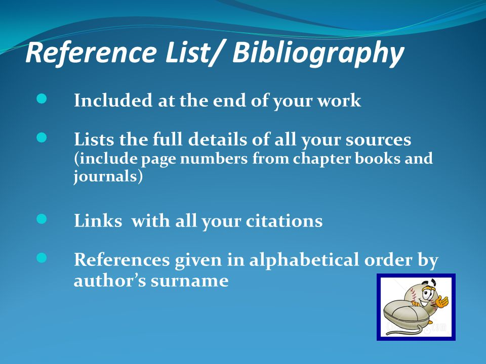 Reference List/ Bibliography Included at the end of your work Lists the full details of all your sources (include page numbers from chapter books and journals) Links with all your citations References given in alphabetical order by authors surname