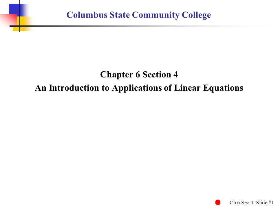 Ch 6 Sec 4: Slide #1 Columbus State Community College Chapter 6 Section 4 An Introduction to Applications of Linear Equations