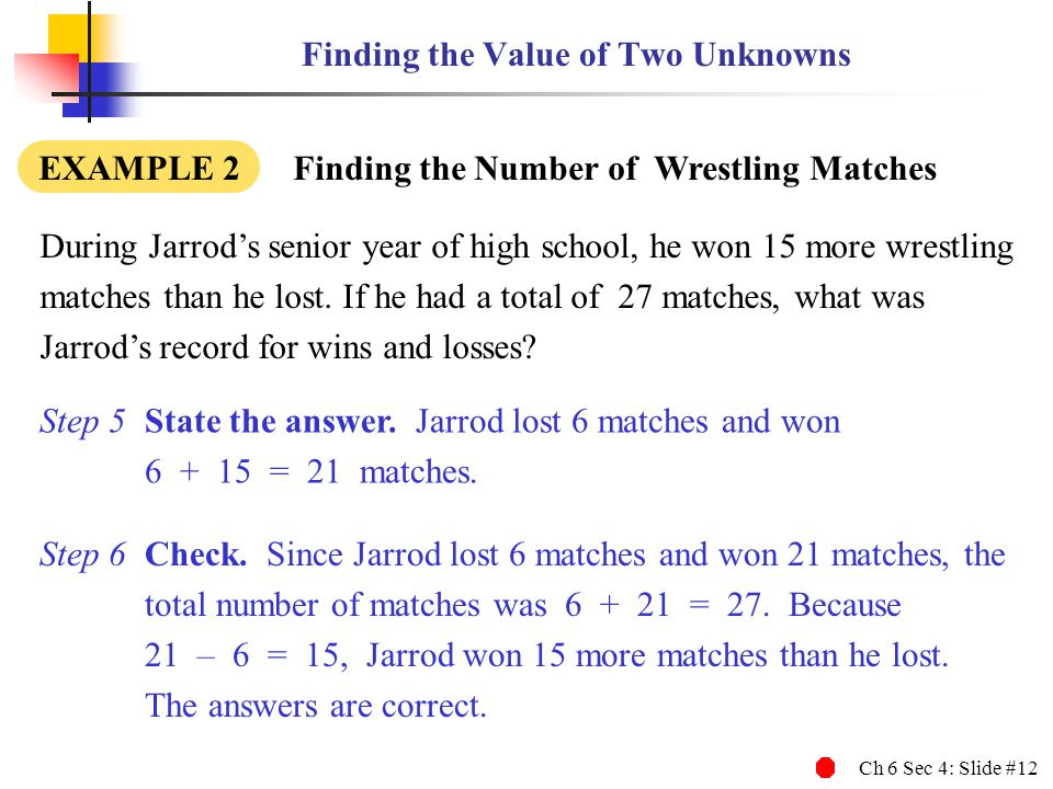 Ch 6 Sec 4: Slide #12 Finding the Value of Two Unknowns During Jarrods senior year of high school, he won 15 more wrestling matches than he lost.