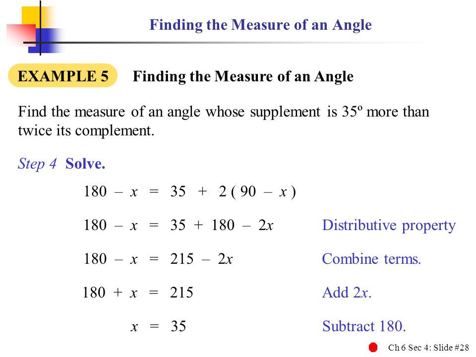 Ch 6 Sec 4: Slide #28 Finding the Measure of an Angle Find the measure of an angle whose supplement is 35º more than twice its complement.