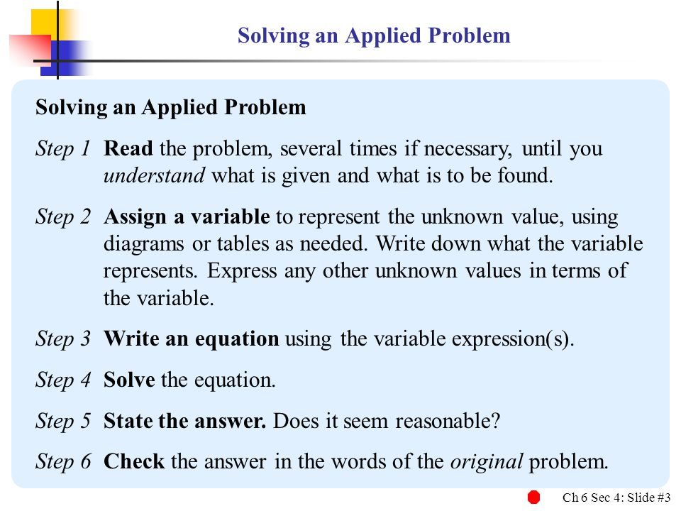 Ch 6 Sec 4: Slide #3 Solving an Applied Problem Step 1Read the problem, several times if necessary, until you understand what is given and what is to be found.
