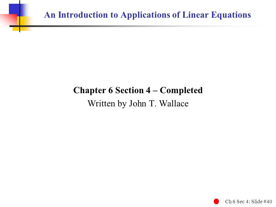 Ch 6 Sec 4: Slide #40 An Introduction to Applications of Linear Equations Chapter 6 Section 4 – Completed Written by John T.