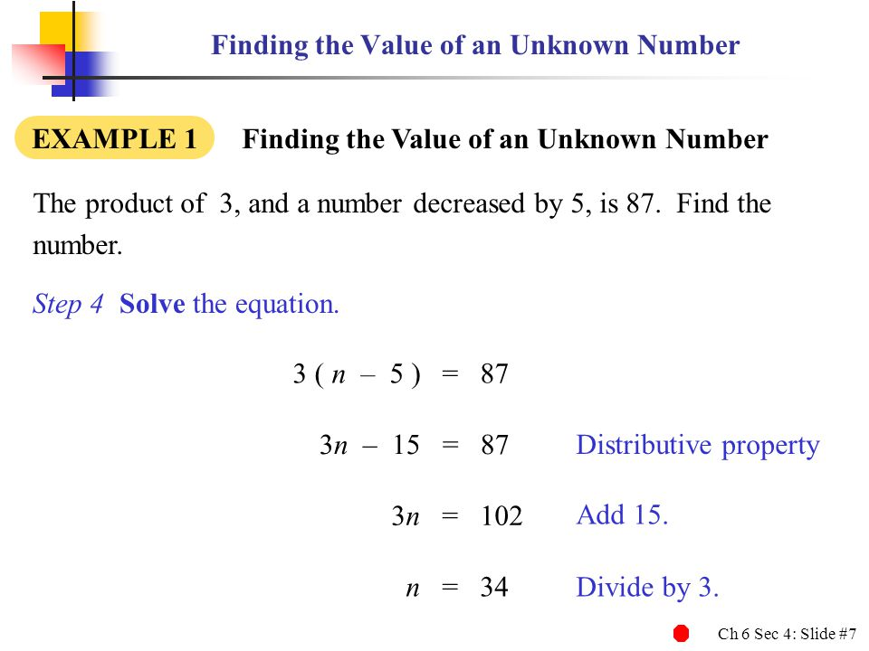 Ch 6 Sec 4: Slide #7 Finding the Value of an Unknown Number EXAMPLE 1 Finding the Value of an Unknown Number The product of 3, and a number decreased by 5, is 87.