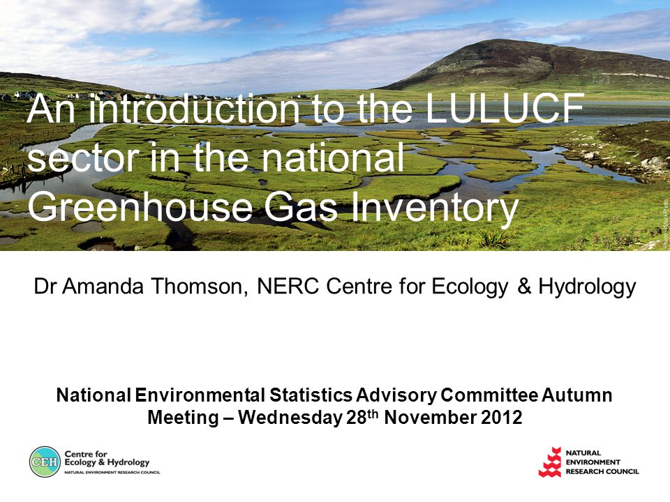 Dr Amanda Thomson, NERC Centre for Ecology & Hydrology National Environmental Statistics Advisory Committee Autumn Meeting – Wednesday 28 th November 2012 An introduction to the LULUCF sector in the national Greenhouse Gas Inventory
