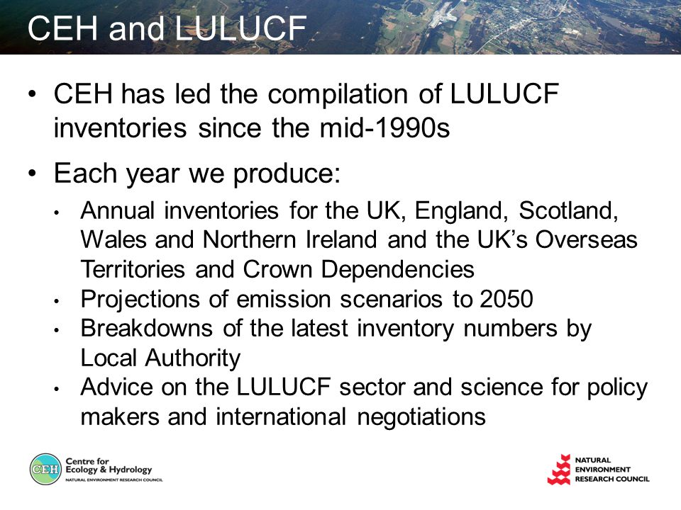 CEH and LULUCF CEH has led the compilation of LULUCF inventories since the mid-1990s Each year we produce: Annual inventories for the UK, England, Scotland, Wales and Northern Ireland and the UKs Overseas Territories and Crown Dependencies Projections of emission scenarios to 2050 Breakdowns of the latest inventory numbers by Local Authority Advice on the LULUCF sector and science for policy makers and international negotiations