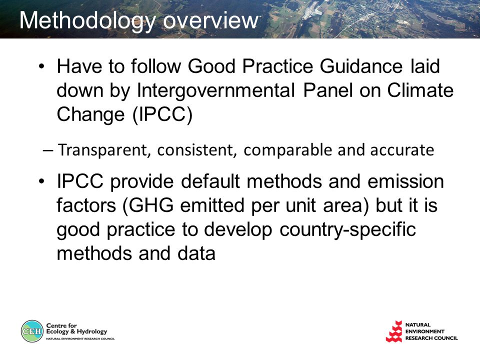 Methodology overview Have to follow Good Practice Guidance laid down by Intergovernmental Panel on Climate Change (IPCC) – Transparent, consistent, comparable and accurate IPCC provide default methods and emission factors (GHG emitted per unit area) but it is good practice to develop country-specific methods and data