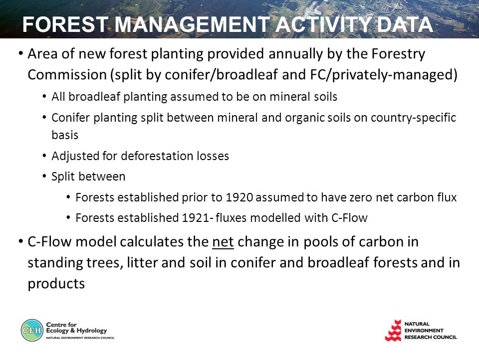 FOREST MANAGEMENT ACTIVITY DATA Area of new forest planting provided annually by the Forestry Commission (split by conifer/broadleaf and FC/privately-managed) All broadleaf planting assumed to be on mineral soils Conifer planting split between mineral and organic soils on country-specific basis Adjusted for deforestation losses Split between Forests established prior to 1920 assumed to have zero net carbon flux Forests established fluxes modelled with C-Flow C-Flow model calculates the net change in pools of carbon in standing trees, litter and soil in conifer and broadleaf forests and in products