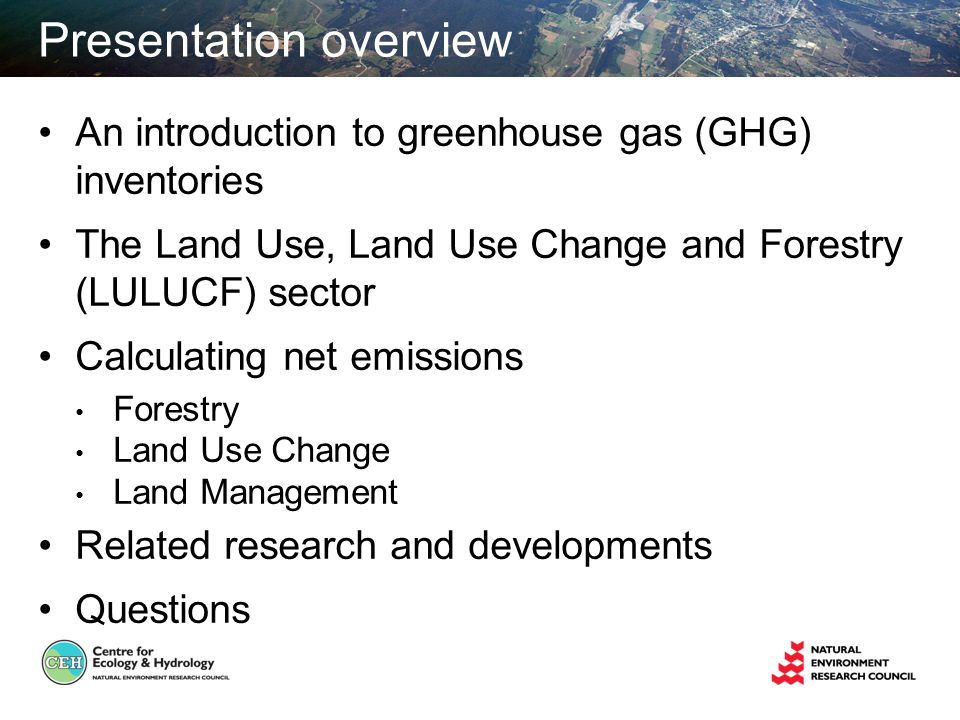 Presentation overview An introduction to greenhouse gas (GHG) inventories The Land Use, Land Use Change and Forestry (LULUCF) sector Calculating net emissions Forestry Land Use Change Land Management Related research and developments Questions