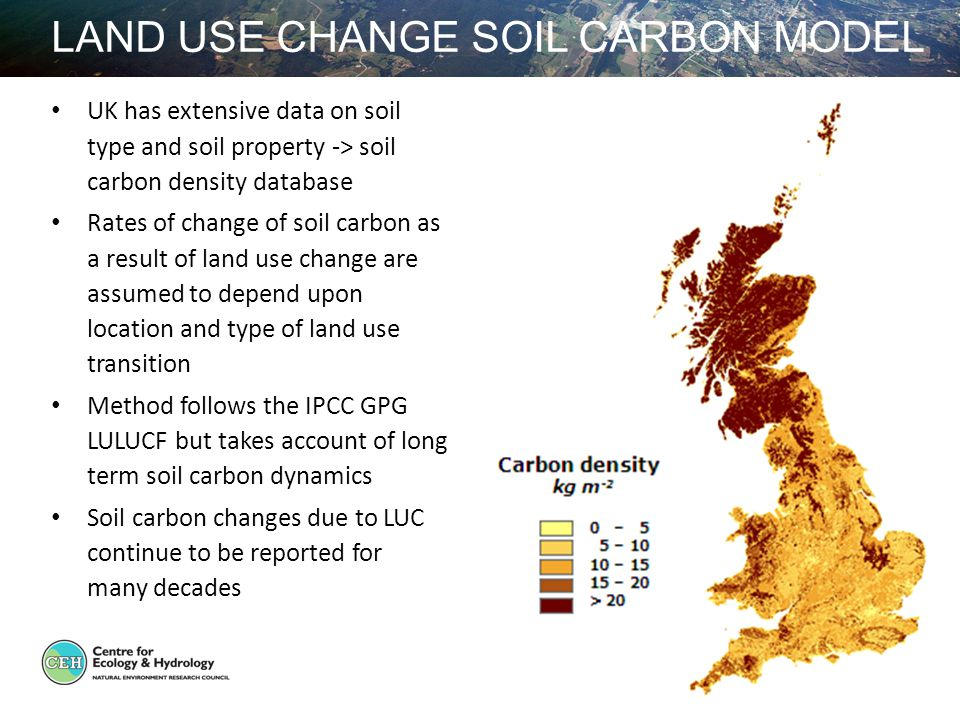 LAND USE CHANGE SOIL CARBON MODEL UK has extensive data on soil type and soil property -> soil carbon density database Rates of change of soil carbon as a result of land use change are assumed to depend upon location and type of land use transition Method follows the IPCC GPG LULUCF but takes account of long term soil carbon dynamics Soil carbon changes due to LUC continue to be reported for many decades