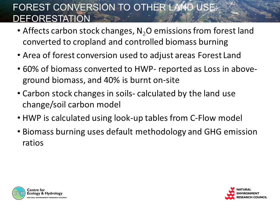 FOREST CONVERSION TO OTHER LAND USE: DEFORESTATION Affects carbon stock changes, N 2 O emissions from forest land converted to cropland and controlled biomass burning Area of forest conversion used to adjust areas Forest Land 60% of biomass converted to HWP- reported as Loss in above- ground biomass, and 40% is burnt on-site Carbon stock changes in soils- calculated by the land use change/soil carbon model HWP is calculated using look-up tables from C-Flow model Biomass burning uses default methodology and GHG emission ratios