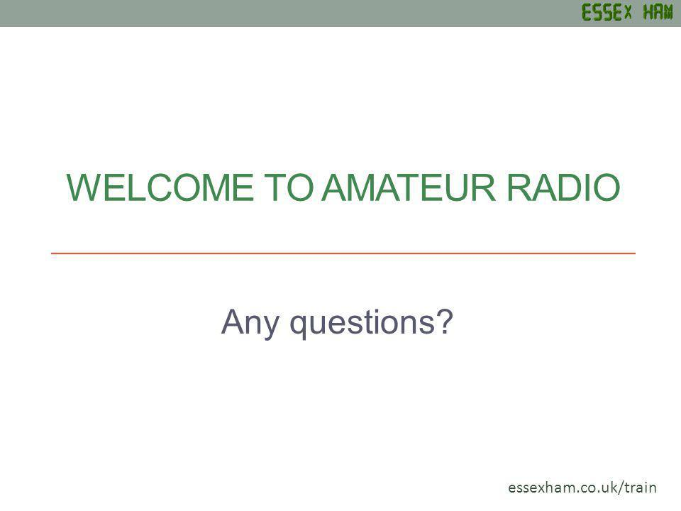 WELCOME TO AMATEUR RADIO Any questions? essexham.co.uk/train