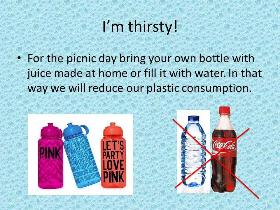 Im thirsty. For the picnic day bring your own bottle with juice made at home or fill it with water.
