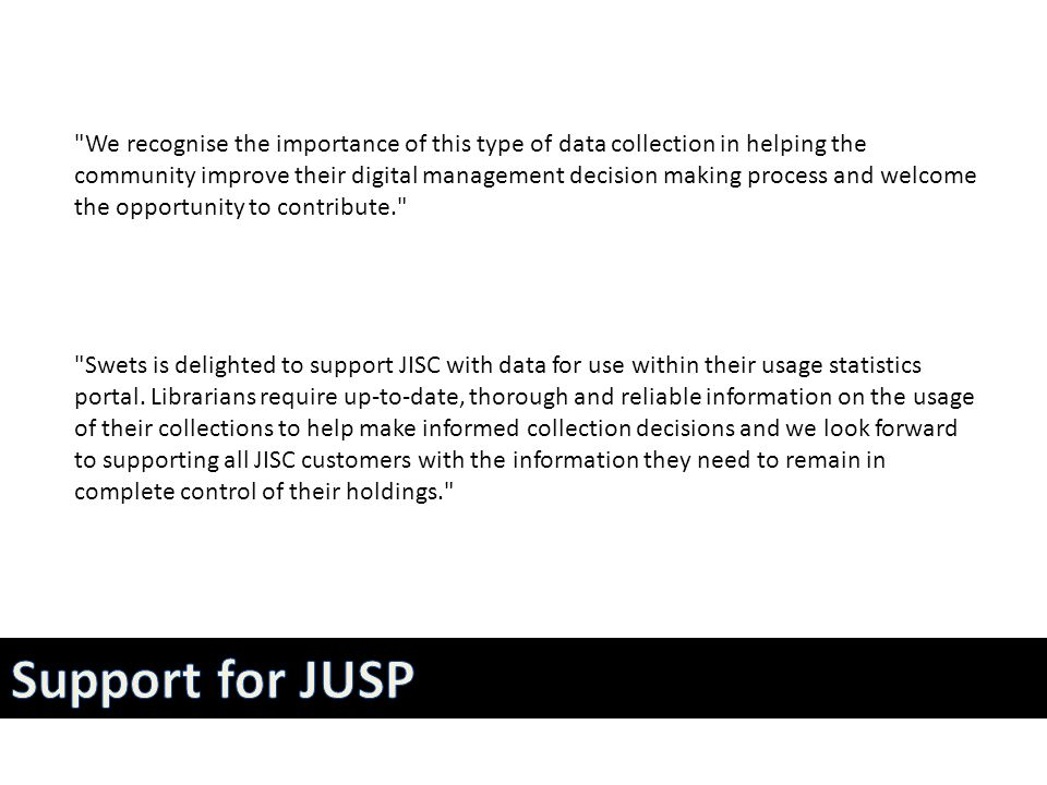 We recognise the importance of this type of data collection in helping the community improve their digital management decision making process and welcome the opportunity to contribute. Swets is delighted to support JISC with data for use within their usage statistics portal.