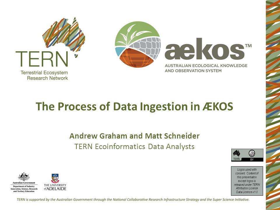 The Process of Data Ingestion in ÆKOS Andrew Graham and Matt Schneider TERN Ecoinformatics Data Analysts Logos used with consent. Content of this pres