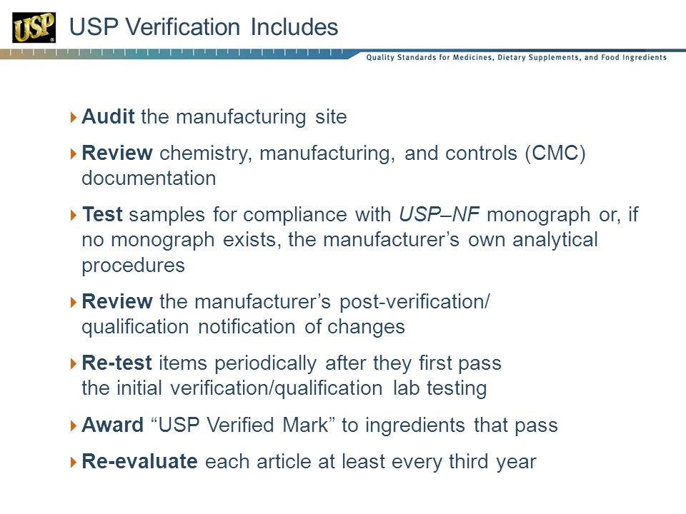 USP Verification Includes Audit the manufacturing site Review chemistry, manufacturing, and controls (CMC) documentation Test samples for compliance with USP–NF monograph or, if no monograph exists, the manufacturers own analytical procedures Review the manufacturers post-verification/ qualification notification of changes Re-test items periodically after they first pass the initial verification/qualification lab testing Award USP Verified Mark to ingredients that pass Re-evaluate each article at least every third year
