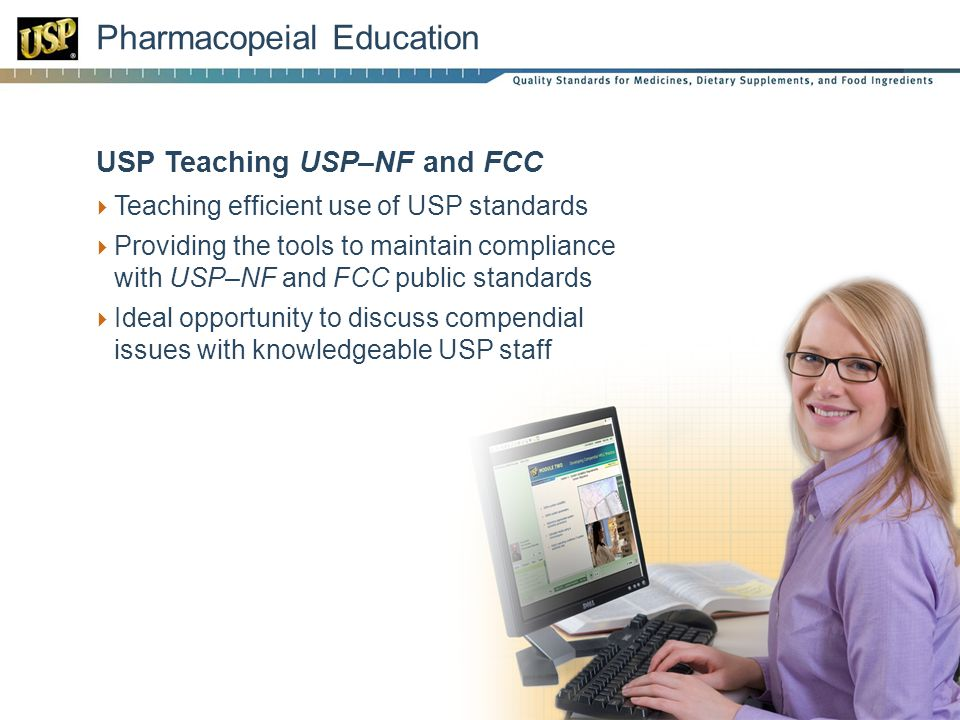 Pharmacopeial Education USP Teaching USP–NF and FCC Teaching efficient use of USP standards Providing the tools to maintain compliance with USP–NF and FCC public standards Ideal opportunity to discuss compendial issues with knowledgeable USP staff