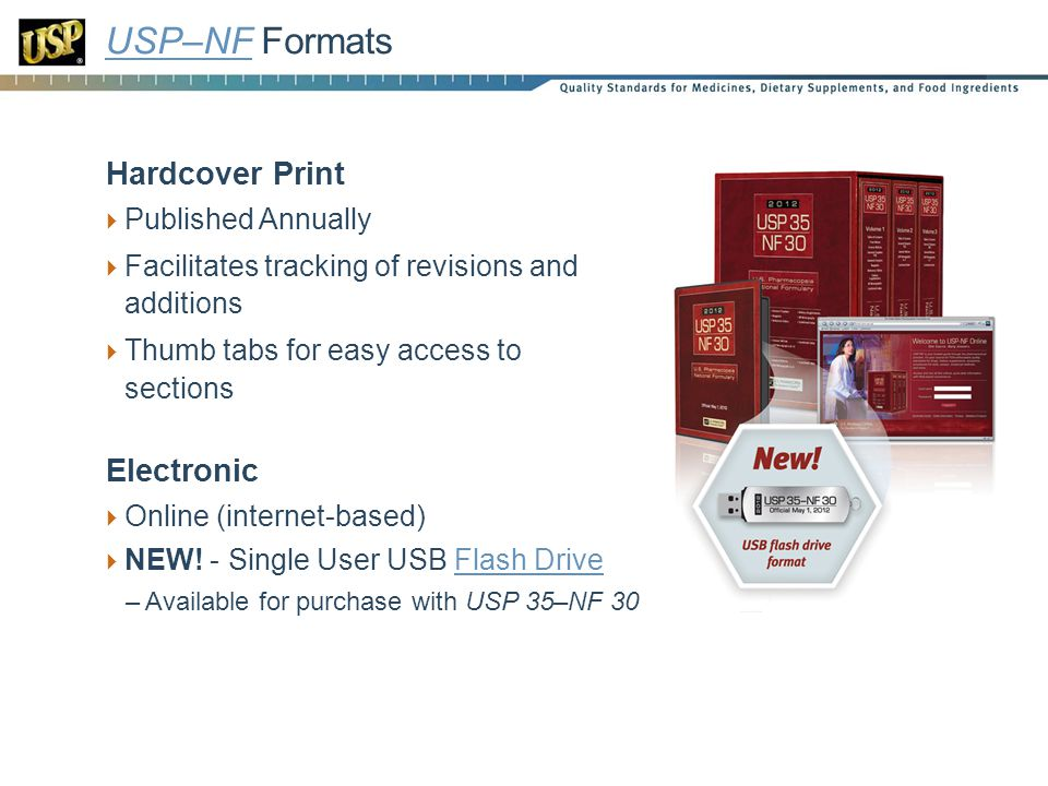 USP–NFUSP–NF Formats Hardcover Print Published Annually Facilitates tracking of revisions and additions Thumb tabs for easy access to sections Electronic Online (internet-based) NEW.