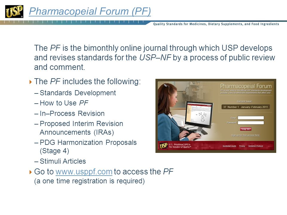 Pharmacopeial Forum The following items that were formerly located in the PF print subscription have been relocated to appropriate locations on the USP website: –Policies and Announcements –Final IRAs –IRA Reference Standard Information –Errata –Previous PF Proposals Still Pending –Canceled Proposals –PDG Harmonization Process and Harmonized Standards (Stage 6) Links to these items will be maintained on USP website at http://www.usp.org/USPNF/pf/ http://www.usp.org/USPNF/pf/