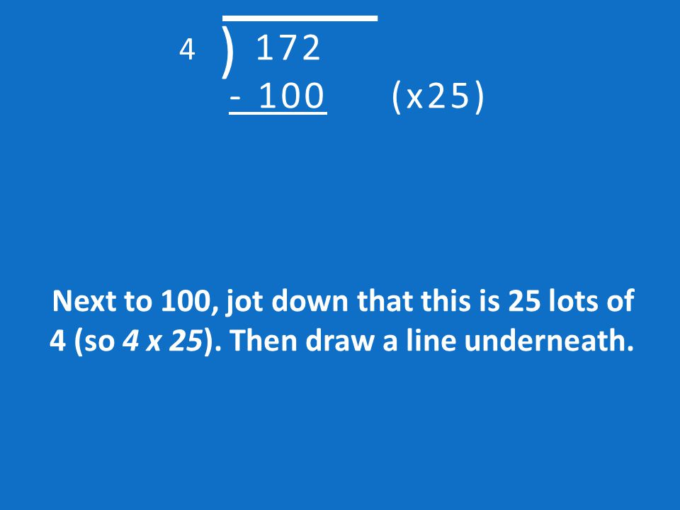 Next, think of an easy multiple of four. In this example, we know that 4 lots of 25 is 100. We can then subtract 100 from 172. This is our first chunk