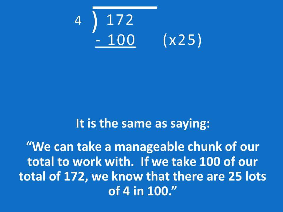 Next to 100, jot down that this is 25 lots of 4 (so 4 x 25). Then draw a line underneath. 172 - 100 (x25) ) 4