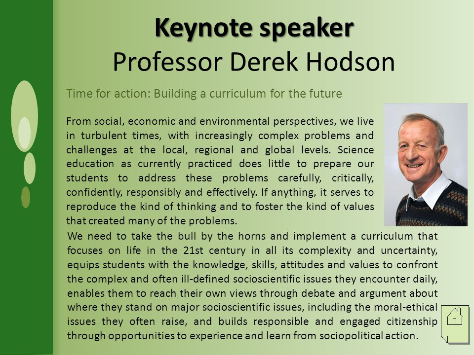 Keynote speaker Keynote speaker Professor Derek Hodson Time for action: Building a curriculum for the future From social, economic and environmental perspectives, we live in turbulent times, with increasingly complex problems and challenges at the local, regional and global levels.