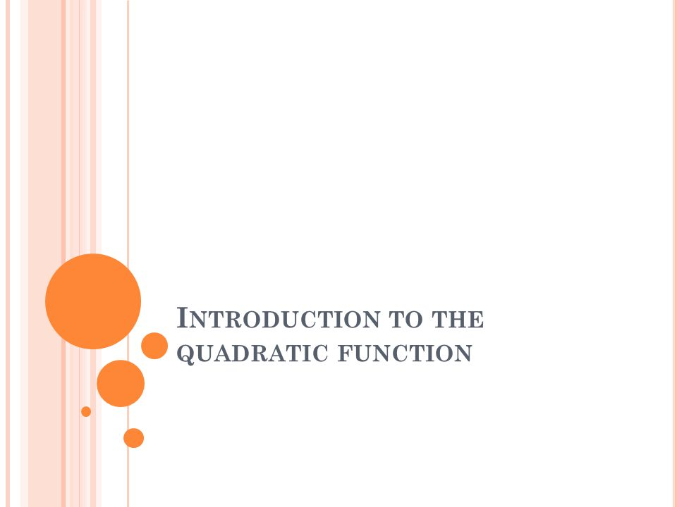 I NTRODUCTION TO THE QUADRATIC FUNCTION