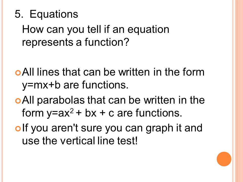5. Equations How can you tell if an equation represents a function? All lines that can be written in the form y=mx+b are functions. All parabolas that
