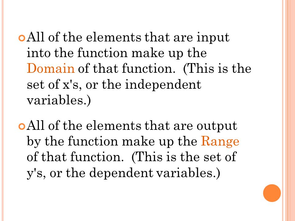 All of the elements that are input into the function make up the Domain of that function. (This is the set of x's, or the independent variables.) All