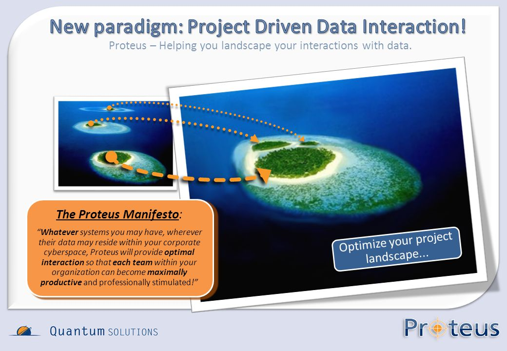 Proteus – Helping you landscape your interactions with data. Optimize your project landscape... The Proteus Manifesto: Whatever systems you may have,