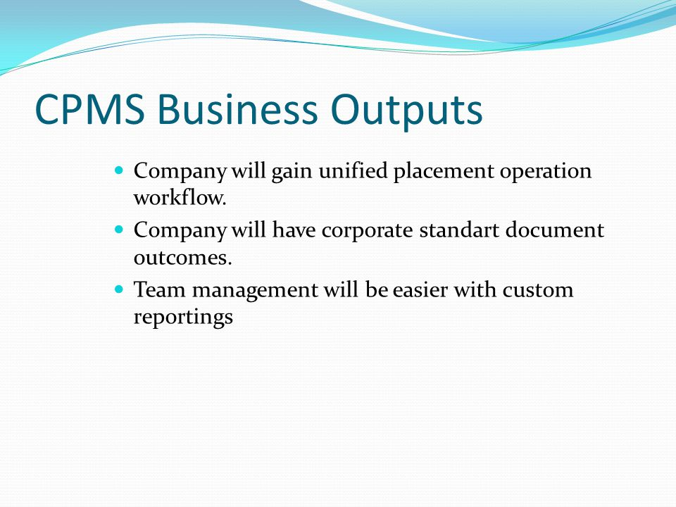 CPMS Business Outputs Company will gain unified placement operation workflow. Company will have corporate standart document outcomes. Team management